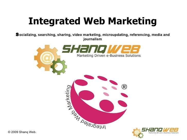Integrated Web Marketing S ocializing, searching, sharing, video marketing, microupdating, referencing, media and journalism