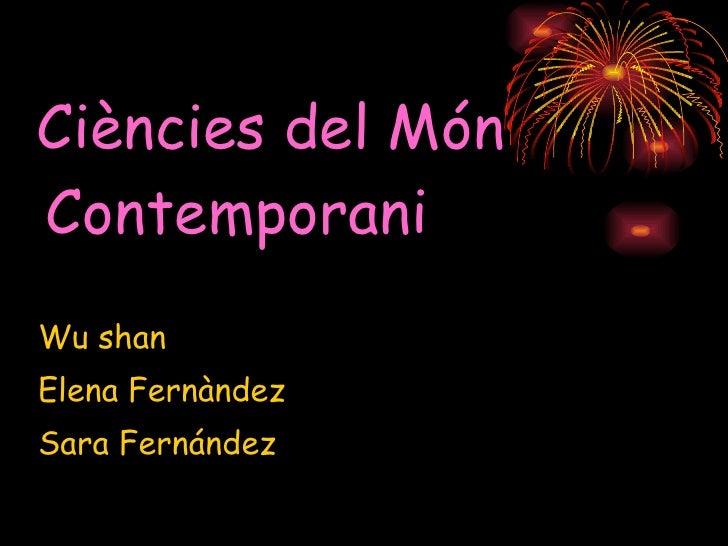 <ul><li>Ci ències del Món Contemporani </li></ul><ul><li>Wu shan </li></ul><ul><li>Elena Fernàndez  </li></ul><ul><li>Sara...