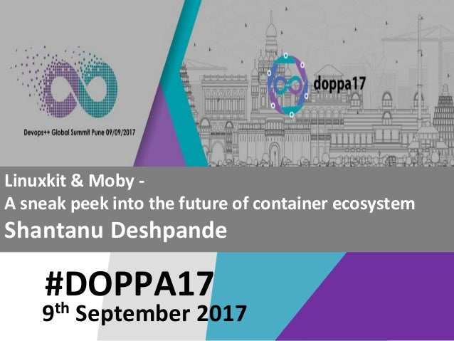 #DOPPA17 Linuxkit & Moby - A sneak peek into the future of container ecosystem Shantanu Deshpande 9th September 2017