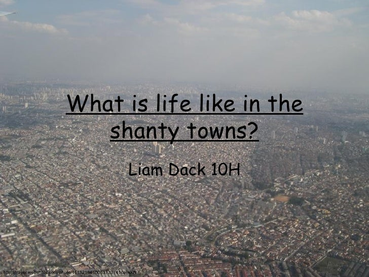 What is life like in the shanty towns? Liam Dack 10H http://travel.webshots.com/photo/1118218460053733741caiwXN