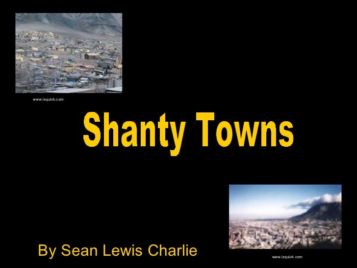 By Sean Lewis Charlie Shanty Towns  www.ixquick.com www.ixquick.com