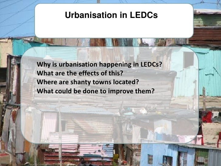 Urbanisation in LEDCs     Why is urbanisation happening in LEDCs? What are the effects of this? Where are shanty towns loc...