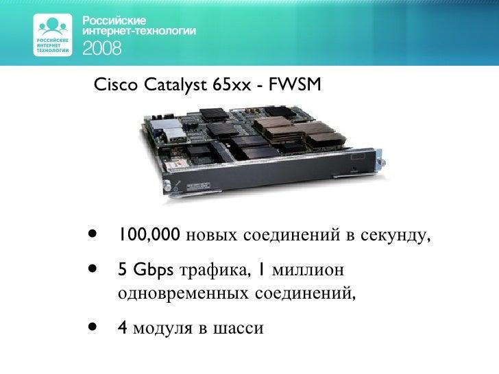 <ul><li>Cisco Catalyst 65xx - FWSM </li></ul><ul><ul><li>100,000 новых соединений в секунду, </li></ul></ul><ul><ul><li>5 ...