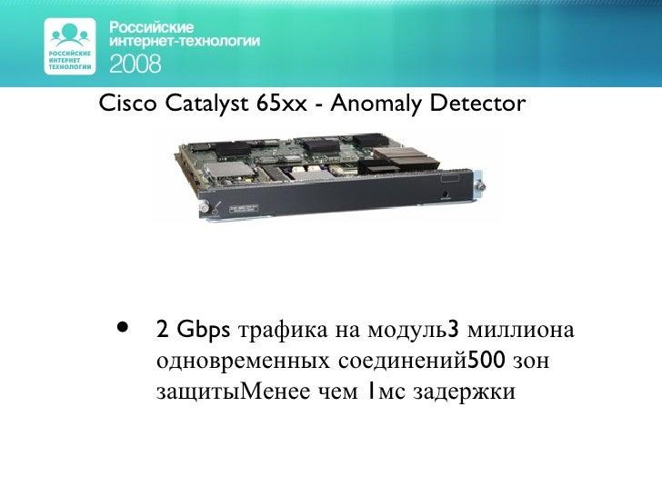 <ul><li>Cisco Catalyst 65xx - Anomaly Detector </li></ul><ul><ul><li>2 Gbps трафика на модуль3 миллиона одновременных соед...