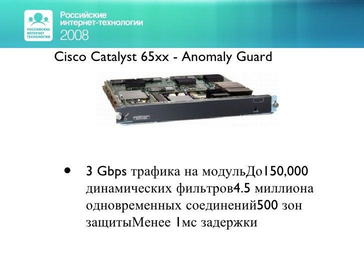 <ul><li>Cisco Catalyst 65xx - Anomaly Guard </li></ul><ul><ul><li>3 Gbps трафика на модульДо150,000 динамических фильтров4...
