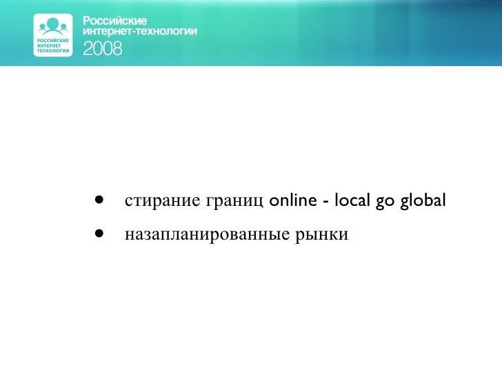 <ul><ul><li>стирание границ online - local go global </li></ul></ul><ul><ul><li>назапланированные рынки </li></ul></ul>