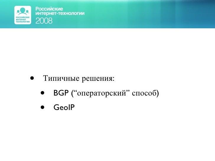 "<ul><li>Типичные решения: </li></ul><ul><ul><li>BGP (""операторский"" способ) </li></ul></ul><ul><ul><li>GeoIP </li></ul></ul>"