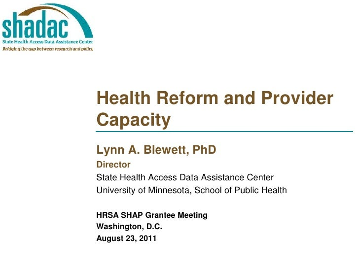 Health Reform and Provider Capacity<br />Lynn A. Blewett, PhD<br />Director<br />State Health Access Data Assistance Cente...