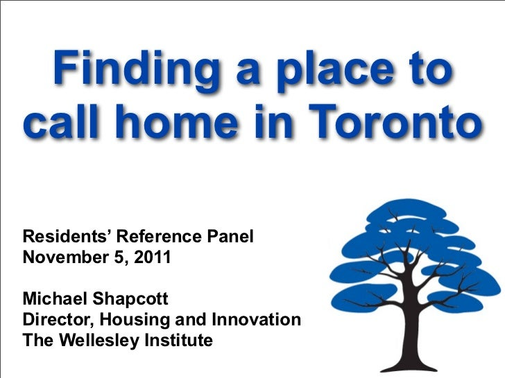 Finding a place tocall home in TorontoResidents' Reference PanelNovember 5, 2011Michael ShapcottDirector, Housing and Inno...