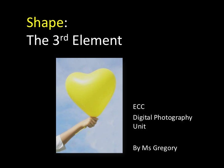 Shape:The 3rd Element <br />ECC<br />Digital Photography Unit<br />By Ms Gregory<br />