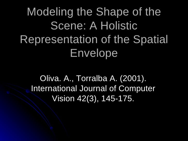 Modeling the Shape of the      Scene: A Holistic Representation of the Spatial         Envelope       Oliva. A., Torralba ...