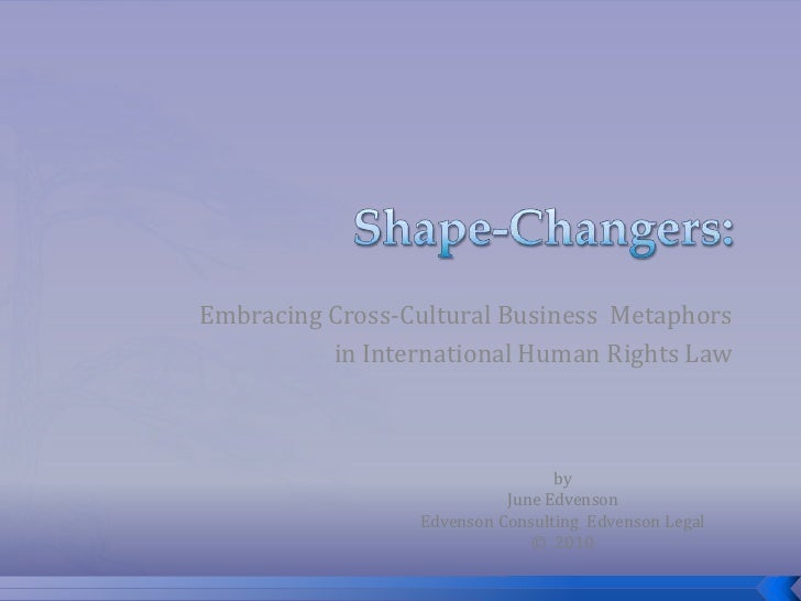 Shape-Changers:<br />Embracing Cross-Cultural Business  Metaphors <br />in International Human Rights Law <br />by<br />Ju...