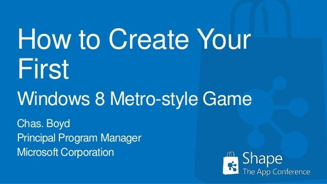 How to Create YourFirstWindows 8 Metro-style GameChas. BoydPrincipal Program ManagerMicrosoft Corporation