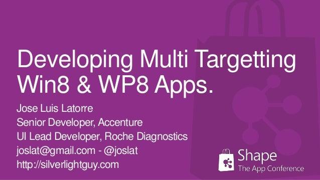 Developing Multi TargettingWin8 & WP8 Apps.Jose Luis LatorreSenior Developer, AccentureUI Lead Developer, Roche Diagnostic...