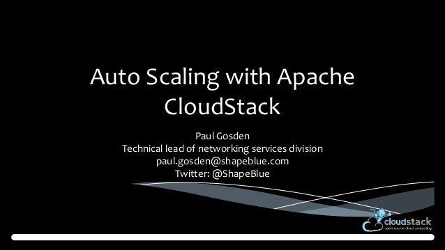 Auto Scaling with Apache CloudStack Paul Gosden Technical lead of networking services division paul.gosden@shapeblue.com T...
