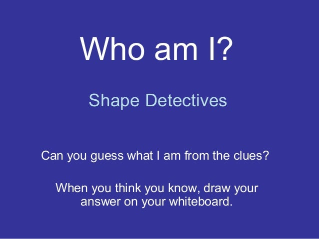 Who am I?Can you guess what I am from the clues?When you think you know, draw youranswer on your whiteboard.Shape Detectives