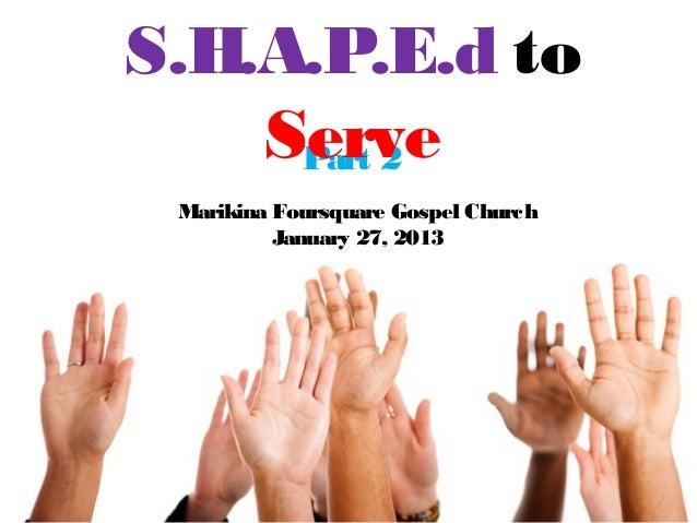 S.H.A.P.E.d to    Serve     Part 2 Marikina Foursquare Gospel Church          January 27, 2013