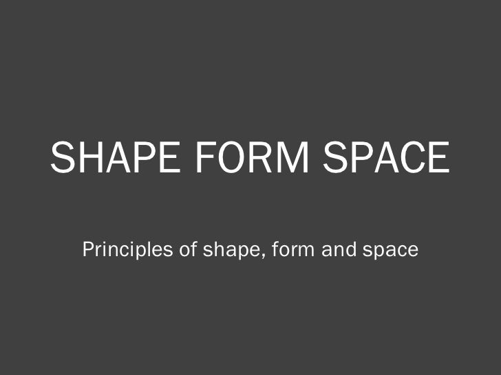 SHAPE FORM SPACE Principles of shape, form and space