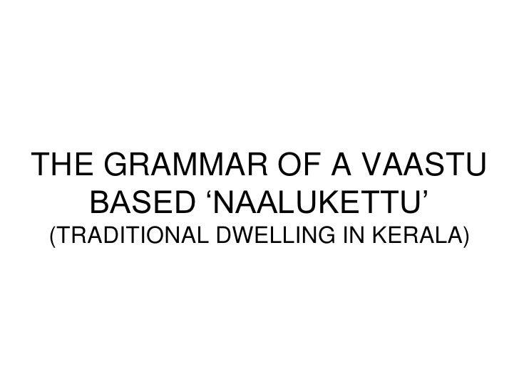 THE GRAMMAR OF A VAASTU   BASED 'NAALUKETTU'(TRADITIONAL DWELLING IN KERALA)
