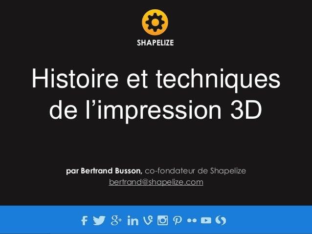 Histoire et techniques de l'impression 3D SHAPELIZE par Bertrand Busson, co-fondateur de Shapelize bertrand@shapelize.com