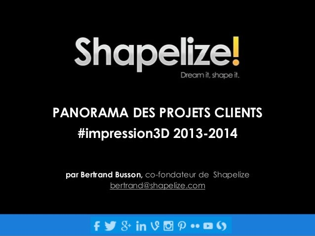 PANORAMA DES PROJETS CLIENTS #impression3D 2013-2014 par Bertrand Busson, co-fondateur de Shapelize bertrand@shapelize.com