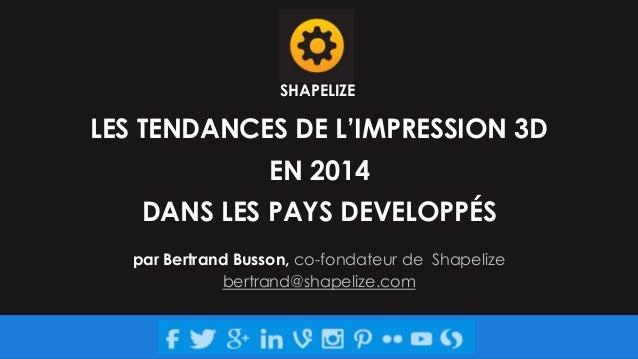 SHAPELIZE  LES TENDANCES DE L'IMPRESSION 3D EN 2014 DANS LES PAYS DEVELOPPÉS par Bertrand Busson, co-fondateur de Shapeliz...