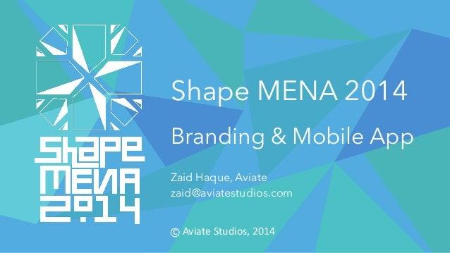 Shape MENA 2014 Branding & Mobile App Zaid Haque, Aviate zaid@aviatestudios.com cAviateStudios,2014
