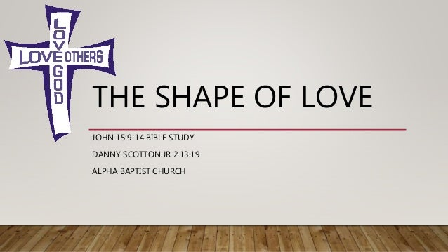 THE SHAPE OF LOVE JOHN 15:9-14 BIBLE STUDY DANNY SCOTTON JR 2.13.19 ALPHA BAPTIST CHURCH