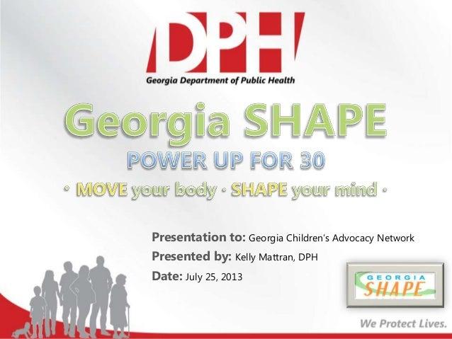 Presentation to: Georgia Children's Advocacy Network Presented by: Kelly Mattran, DPH Date: July 25, 2013