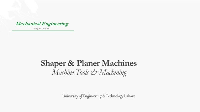 Shaper & Planer Machines Machine Tools & Machining Mechanical Engineering D e p a r t m e n t University of Engineering & ...