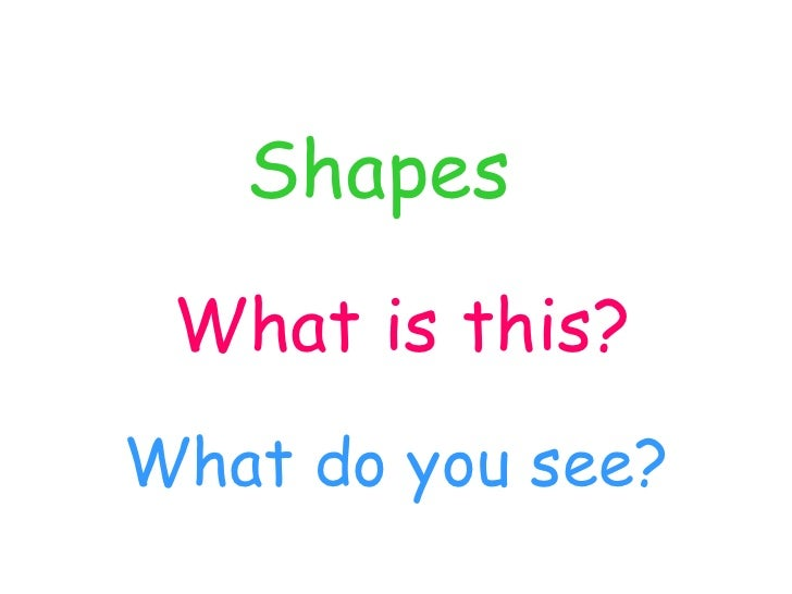 Shapes  What is this?   What do you see?