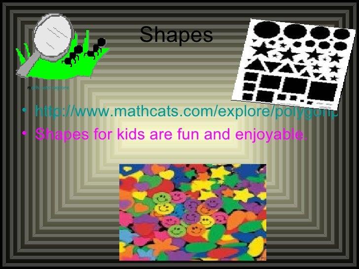 Shapes  <ul><li>http://www.mathcats.com/explore/polygonplayground.html </li></ul><ul><li>Shapes for kids are fun and enjoy...