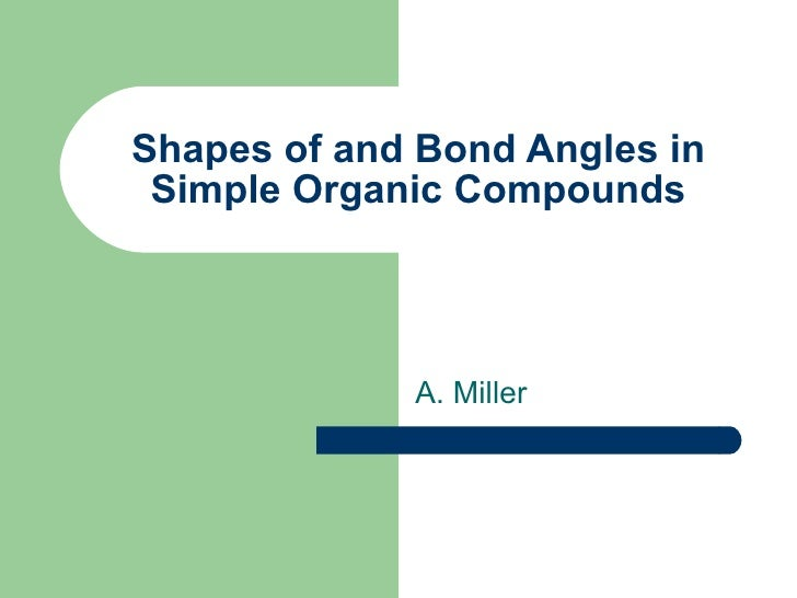 Shapes of and Bond Angles in Simple Organic Compounds A. Miller