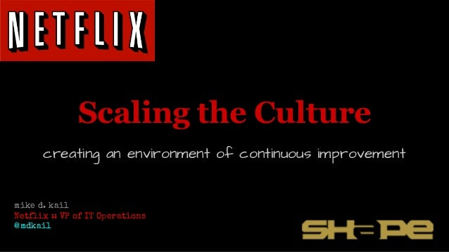 Scaling the Culture creating an environment of continuous improvement mike d. kail Netflix :: VP of IT Operations @mdkail
