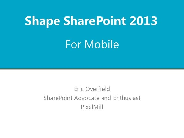 For Mobile Eric Overfield SharePoint Advocate and Enthusiast PixelMill Shape SharePoint 2013