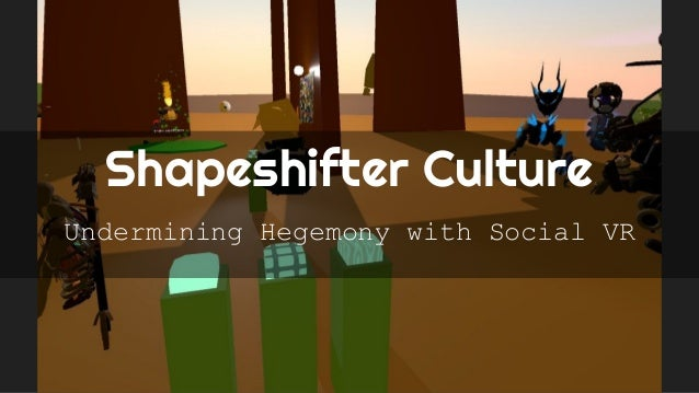 Shapeshifter Culture Undermining Hegemony with Social VR