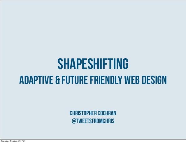 Shapeshifting                 Adaptive & Future Friendly Web Design                             Christopher Cochran       ...