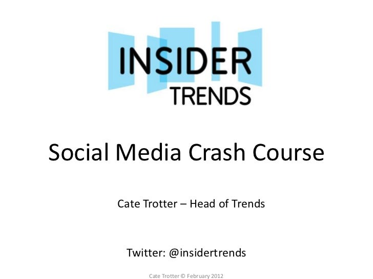 Social Media Crash Course      Cate Trotter – Head of Trends       Twitter: @insidertrends            Cate Trotter © Febru...