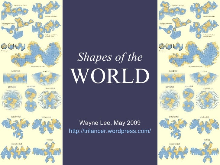Shapes of the WORLD Wayne Lee, May 2009 http:// trilancer.wordpress.com /