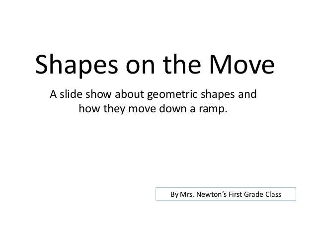 Shapes on the Move A slide show about geometric shapes and how they move down a ramp. By Mrs. Newton's First Grade Class