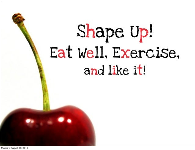 Shape Up! Eat Well, Exercise, and like it!  Monday, August 29, 2011
