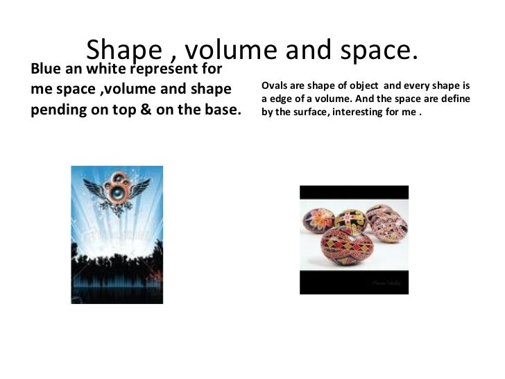 Shape , volume and space. <ul><li>Blue an white represent for me space ,volume and shape pending on top & on the base. </l...