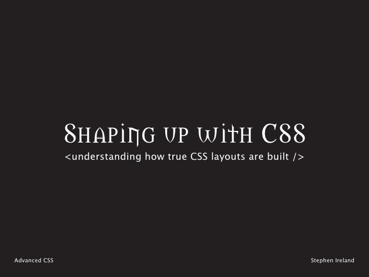 Shaping up with CSS                <understanding how true CSS layouts are built />     Advanced CSS                      ...
