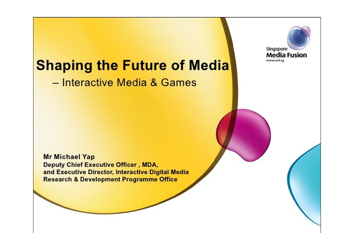 Shaping the Future of Media     – Interactive Media & Games      Mr Michael Yap  Deputy Chief Executive Officer , MDA,  an...