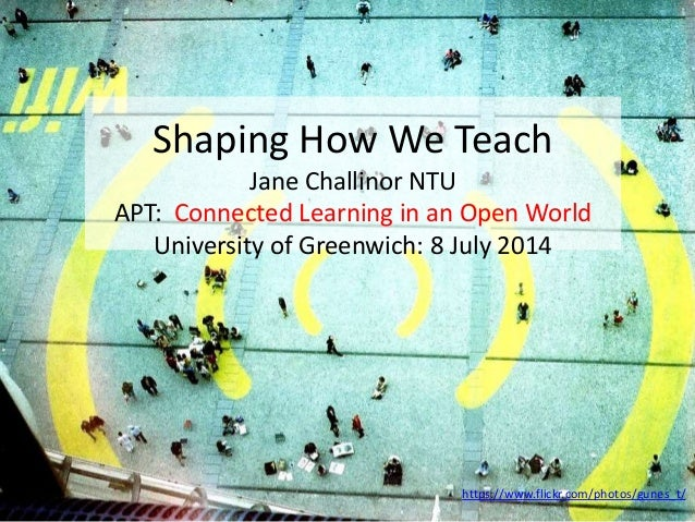 Shaping How We Teach Jane Challinor NTU APT: Connected Learning in an Open World University of Greenwich: 8 July 2014 http...