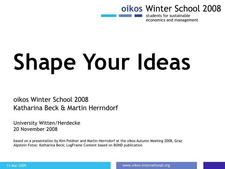 Shape Your Ideas oikos Winter School 2008 Katharina Beck & Martin Herrndorf University Witten/Herdecke 20 November 2008 ba...