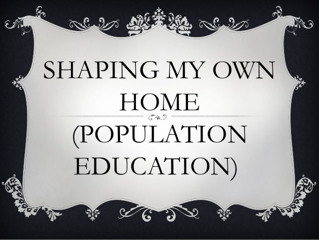 SHAPING MY OWN HOME (POPULATION EDUCATION)
