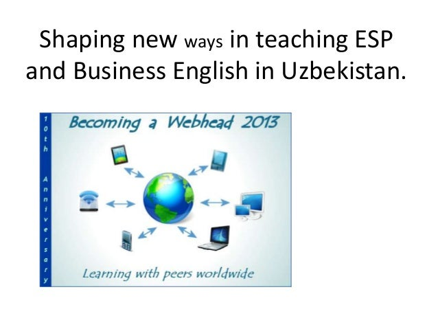 Shaping new ways in teaching ESP and Business English in Uzbekistan.