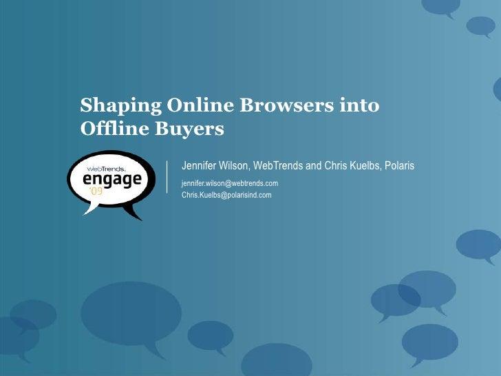 Shaping Online Browsers into Offline Buyers          Jennifer Wilson, WebTrends and Chris Kuelbs, Polaris          jennife...