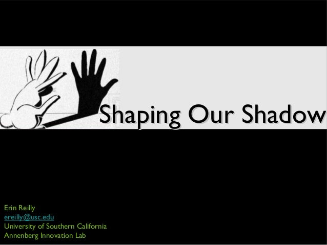 Erin Reilly ereilly@usc.edu University of Southern California Annenberg Innovation Lab Shaping Our ShadowShaping Our Shadow